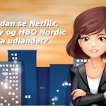 Hvordan se på Netflix, Viaplay og HBO Nordic fra udlandet? [2019]