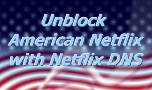 How to unblock American Netflix with Netflix DNS?