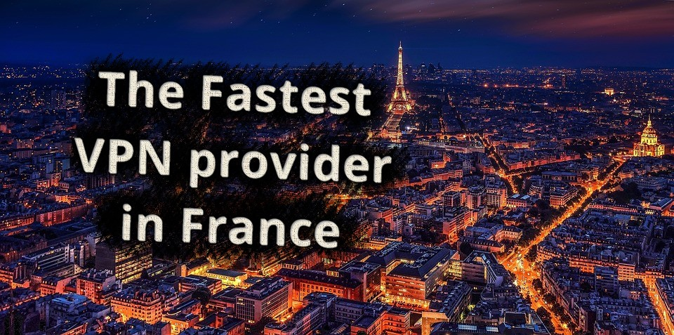 The fastest VPN provider in France [Big 2019 test]