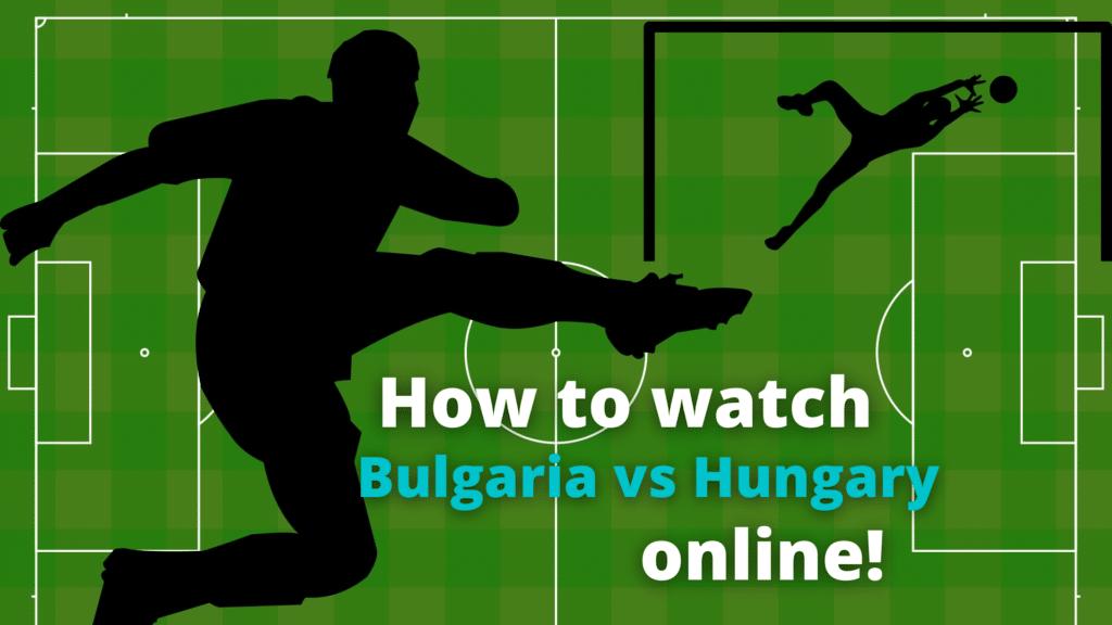Hvor kan jeg se Bulgarien - Ungarn bor online [8. oktober 2020]?