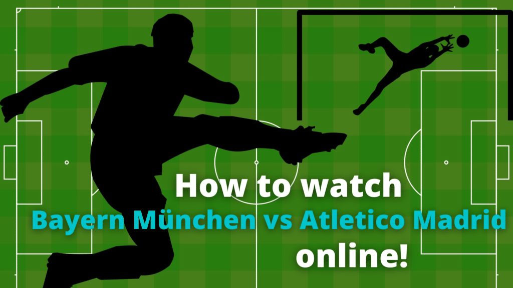 Watch Bayern München - Atletico Madrid online! Where? How?