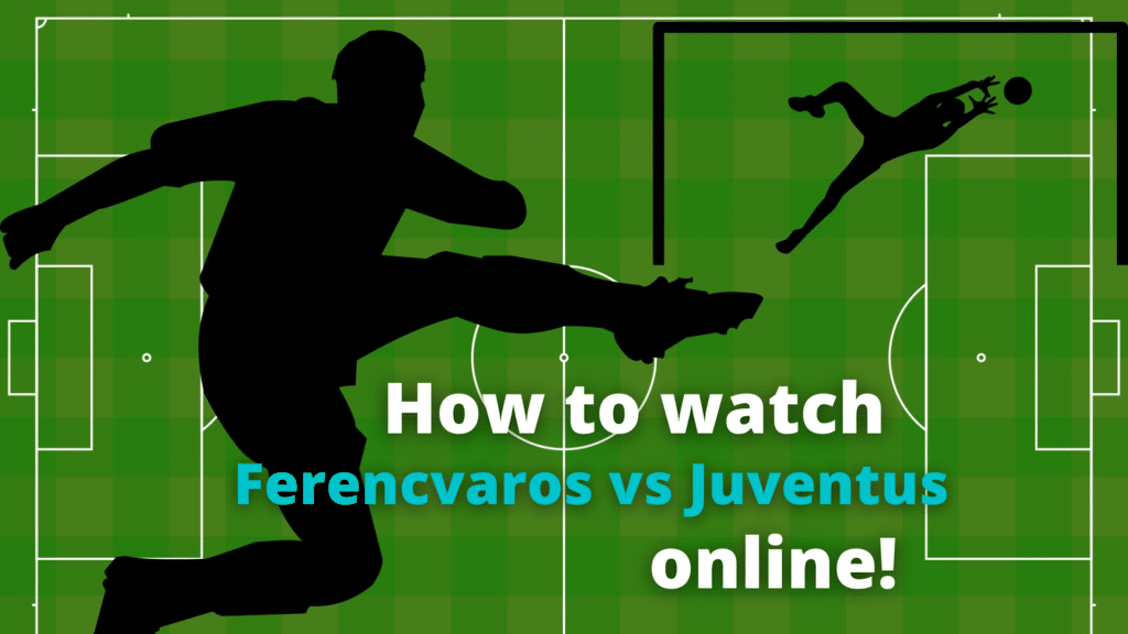 How to watch Ferencvaros - Juventus online?